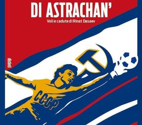 """Esce l'ultimo libro di Romano Lupi:""""Il portiere di Astrachan'. Voli e cadute di Rinat Dasaev"""""""